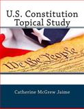 U. S. Constitution Topical Study, Catherine Jaime, 1484010701