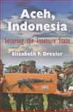 Aceh, Indonesia : Securing the Insecure State, Drexler, Elizabeth F., 0812220714