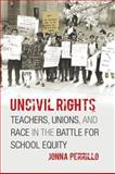 Uncivil Rights : Teachers, Unions, and Race in the Battle for School Equity, Perrillo, Jonna, 0226660710