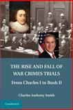The Rise and Fall of War Crimes Trials : From Charles I to Bush II, Smith, Charles Anthony, 1107680719