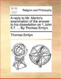 A Reply to Mr Martin's Examination of the Answer to His Dissertation on 1 John 5 7 by Thomas Emlyn, Thomas Emlyn, 1140900714