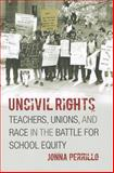 Uncivil Rights : Teachers, Unions, and Race in the Battle for School Equity, Perrillo, Jonna, 0226660729