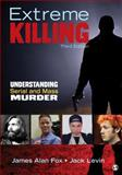Extreme Killing : Understanding Serial and Mass Murder, Fox, James Alan and Levin, Jack, 148335072X