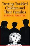 Treating Troubled Children and Their Families, Wachtel, Ellen F., 1593850727