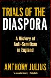 Trials of the Diaspora : A History of Anti-Semitism in England, Julius, Anthony, 0199600724
