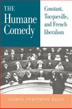 The Humane Comedy : Constant, Tocqueville, and French Liberalism, Kelly, George Armstrong, 0521030722