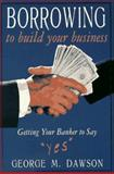 "Borrowing to Build Your Business : Getting Your Banker to Say ""Yes"", Dawson, George M., 1574100734"