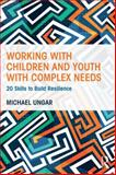 Working with Children and Youth with Complex Needs : 20 Skills to Build Resilience, Ungar, Michael, 1138800732