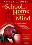 The School as a Home for the Mind : Creating Mindful Curriculum, Instruction, and Dialogue, Costa, Arthur L., 1412950732