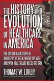 The History and Evolution of Healthcare in America, Thomas W. Loker, 1475900732