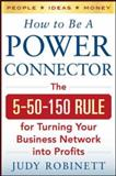 How to Be a Power Connector : The 5+50+100 Rule for Turning Your Business Network into Profits, Robinett, Judy, 0071830731