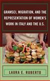 Gramsci, Migration, and the Representation of Women's Work in Italy and the U. S, Ruberto, Laura E., 073911073X