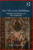 The Art of the Sublime : Principles of Christian Art and Architecture, Homan, Roger, 0754650731