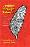 Looking Through Taiwan : American Anthropologists' Collusion with Ethnic Domination, Hong, Keelung and Murray, Stephen O., 0803220731