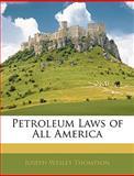 Petroleum Laws of All Americ, Joseph Wesley Thompson, 1143620739