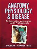 Anatomy, Physiology, and Disease : An Interactive Journey for Health Professions, Colbert, Bruce J. and Ankney, Jeff J., 0132050730