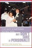 I've Got Something to Tell You, but Don't Take It Personal!!, Betty Pearson, 0595440746
