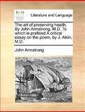 The Art of Preserving Health by John Armstrong, M D to Which Is Prefixed a Critical Essay on the Poem, by J Aikin, M D, John Armstrong, 1170600743