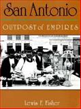 San Antonio : Outpost of Empires, Fisher, Lewis F., 0965150747