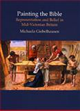 Painting the Bible : Representation and Belief in Mid-Victorian Britain, Giebelhausen, Michaela, 0754630749