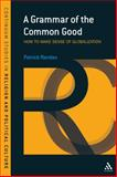Grammar of the Common Good : How to Make Sense of Globalization, Riordan, Patrick, 1847060749
