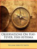 Observations on Hay-Fever, Hay-Asthm, William Abbotts Smith, 1141830744