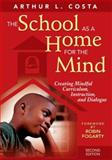 The School as a Home for the Mind : Creating Mindful Curriculum, Instruction, and Dialogue, Costa, Arthur L., 1412950740