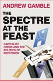 The Spectre at the Feast : Capitalist Crisis and the Politics of Recession, Gamble, Andrew, 023023075X