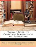 Typhoid Fever; Its Causation, Transmission and Prevention, William Thompson Sedgwick and George Chandler Whipple, 1147830754