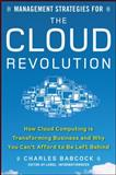 Management Strategies for the Cloud Revolution : How Cloud Computing Is Transforming Business and Why You Can't Afford to Be Left Behind, Babcock, Charles, 0071740759