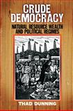 Crude Democracy : Natural Resource Wealth and Political Regimes, Dunning, Thad, 0521730759