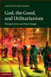 God, the Good, and Utilitarianism : Perspectives on Peter Singer, , 1107050758