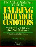 The Arthur Andersen Guide to Talking with Your Customers : What They Will Tell You about Your Business, Wing, Michael and Andersen, Arthur, 1574100750