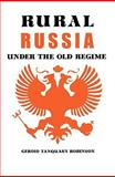 Rural Russia under the Old Regime : A History of the Landlord-Peasant World and a Prologue to the Peasant Revolution of 1917, Robinson, Geroid T., 0520010752