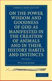 On the Power, Wisdom and Goodness of God as Manifested in the Creation of Animals and in their History, Habits and Instincts, Kirby, William, 1108000754