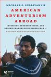 American Adventurism Abroad : Invasions, Interventions, and Regime Changes since World War II, Sullivan, Michael J., 1405170751