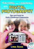 Teaching and Learning with Digital Photography : Tips and Tools for Early Childhood Classrooms, Good, Linda, 1412960762