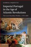 Imperial Portugal in the Age of Atlantic Revolutions : The Luso-Brazilian World, C. 1770-1850, Paquette, Gabriel, 1107640768