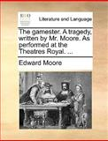 The Gamester a Tragedy, Written by Mr Moore As Performed at the Theatres Royal, Edward Moore, 1140820761