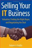 Selling Your IT Business : Valuation, Finding the Right Buyer, and Negotiating the Deal, Chalfin, Robert J., 0471740764