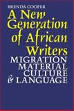A New Generation of African Writers : Migration, Material Culture and Language, Cooper, Brenda, 1847010768