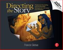 Directing the Story : Professional Storytelling and Storyboarding Techniques for Live Action and Animation, Glebas, Francis, 0240810767