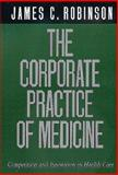 The Corporate Practice of Medicine : Competition and Innovation in Health Care, Robinson, James C., 0520220765