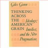 Thinking Across the American Grain : Ideology, Intellect, and the New Pragmatism, Gunn, Giles, 0226310779