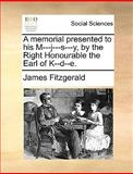 A Memorial Presented to His M---J---S---Y, by the Right Honourable the Earl of K--D--E, James Fitzgerald, 1170380778