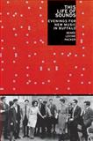 This Life of Sounds : Evenings for New Music in Buffalo, Packer, Renee Levine, 0199730776
