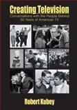 Creating Television : Conversations with the People Behind 50 Years of American TV, Kubey, Robert William, 0805810773