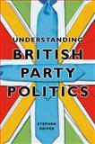 Understanding British Party Politics, Driver, Stephen, 074564077X