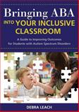 Bringing ABA into Your Inclusive Classroom : A Guide to Improving Outcomes for Students with Autism Spectrum Disorders, Leach, Debra, 1598570773