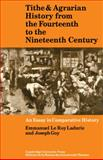 Tithe and Agrarian History from the Fourteenth to the Nineteenth Century : An Essay in Comparative History, Ladurie, Emmanuel Le Roy and Goy, Joseph, 0521090784